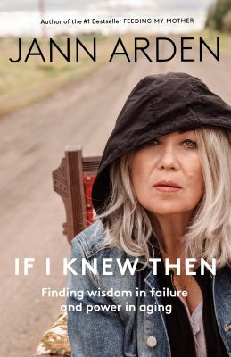 If I Knew Then : Finding Wisdom in Failure and Power in Aging.