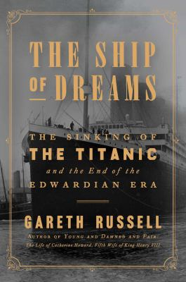 Ship of dreams : the sinking of the Titanic and the end of the Edwardian era
