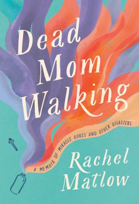 Dead mom walking : a memoir of miracle cures and other disasters.